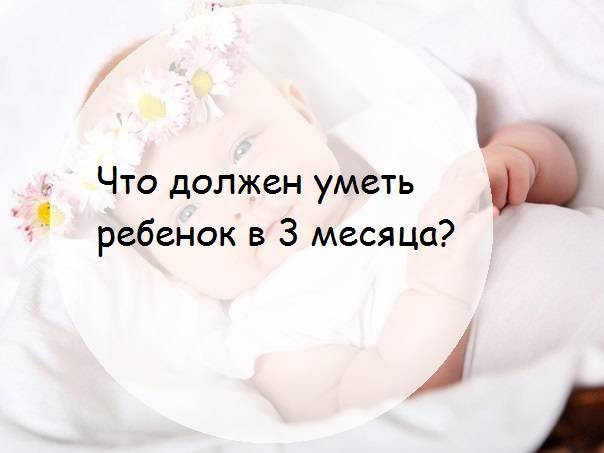 Развитие грудничка в 3 месяца: что должен уметь малыш