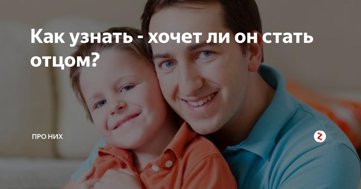 Как понять, что мужчина хочет детей? как узнать, хочет ли ваш муж ребенка