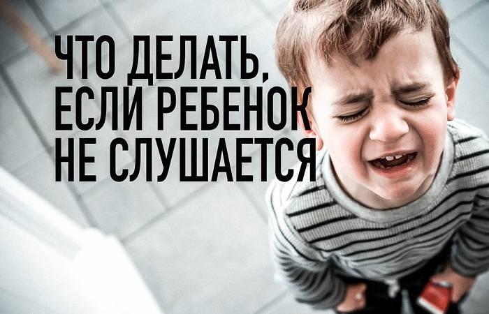 Что делать если ребёнок не слушается? советы родителям
