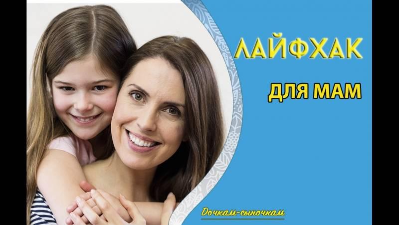 Лайфхаки для мам - 21 проверенный совет от опытных родителей