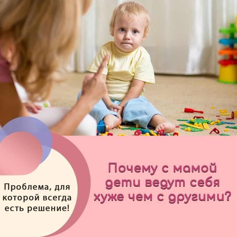 Почему ребенок хуже всего ведет себя с мамой?