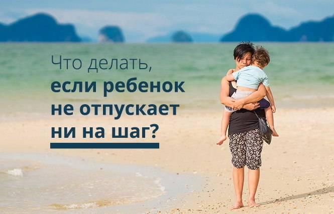 Что делать, если ребёнок не отпускает маму ни на шаг